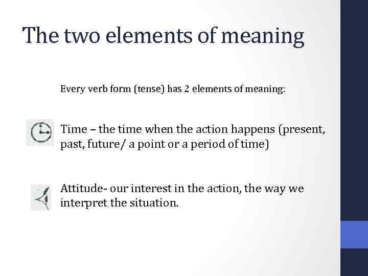 The two elements of meaning Every verb form (tense) has 2 elements of meaning: