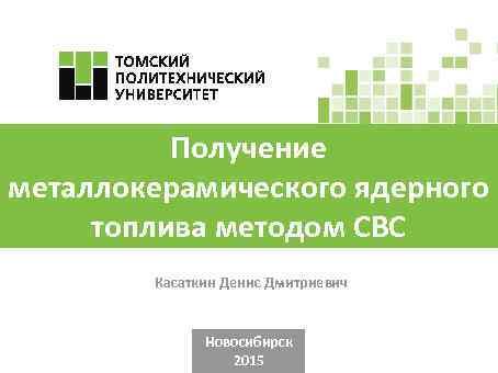 Получение металлокерамического ядерного топлива методом СВС Касаткин Денис Дмитриевич Новосибирск 2015