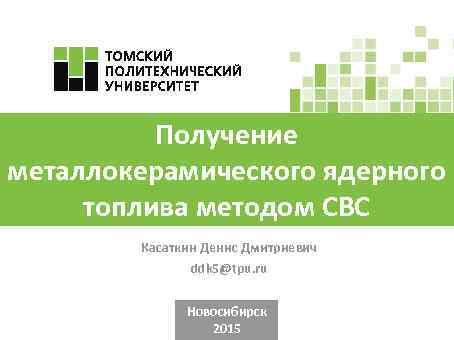 Получение металлокерамического ядерного топлива методом СВС Касаткин Денис Дмитриевич ddk 5@tpu. ru Новосибирск 2015