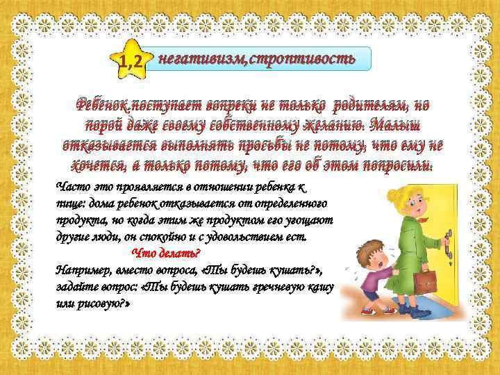 1, 2 негативизм, строптивость Ребенок поступает вопреки не только родителям, но порой даже своему