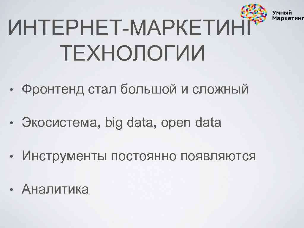 ИНТЕРНЕТ-МАРКЕТИНГ ТЕХНОЛОГИИ • Фронтенд стал большой и сложный • Экосистема, big data, open data