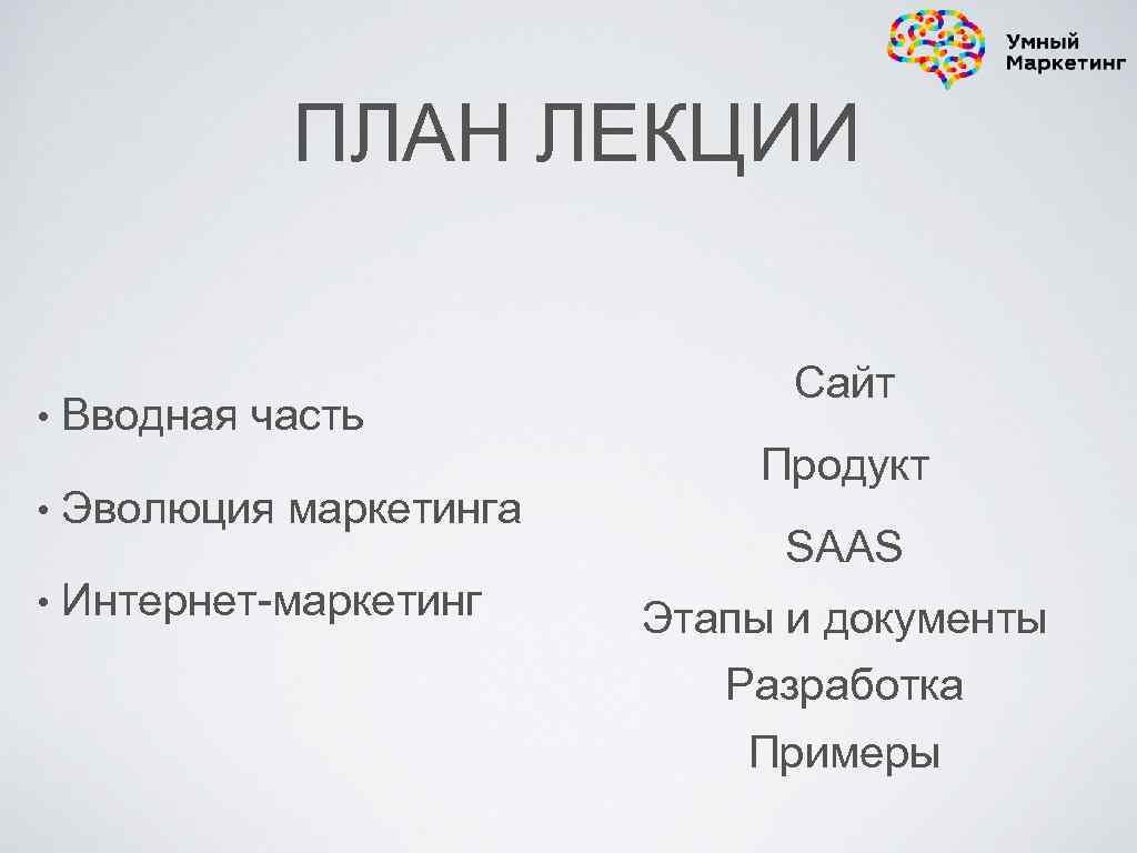 ПЛАН ЛЕКЦИИ • Вводная часть • Эволюция маркетинга • Интернет-маркетинг Сайт Продукт SAAS Этапы