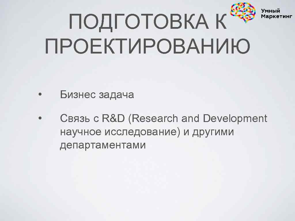 ПОДГОТОВКА К ПРОЕКТИРОВАНИЮ • Бизнес задача • Связь с R&D (Research and Development научное