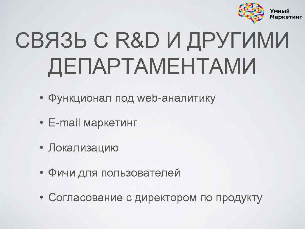 СВЯЗЬ С R&D И ДРУГИМИ ДЕПАРТАМЕНТАМИ • Функционал под web-аналитику • E-mail маркетинг •
