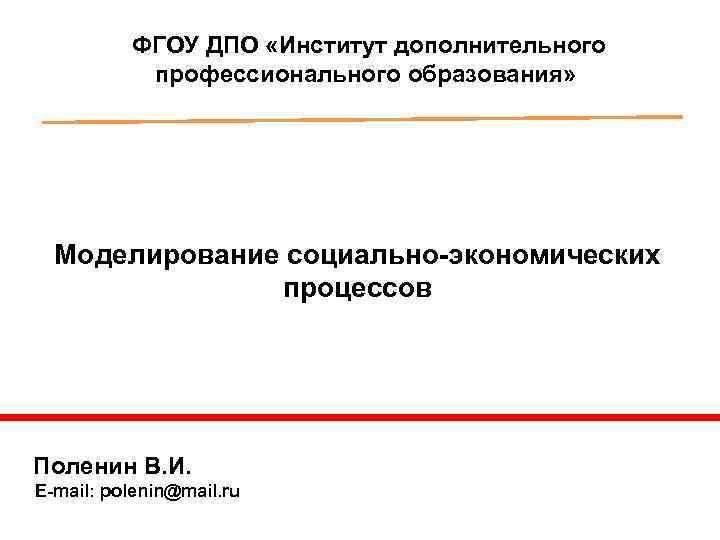 ФГОУ ДПО «Институт дополнительного профессионального образования» Моделирование социально-экономических процессов Поленин В. И. E-mail: