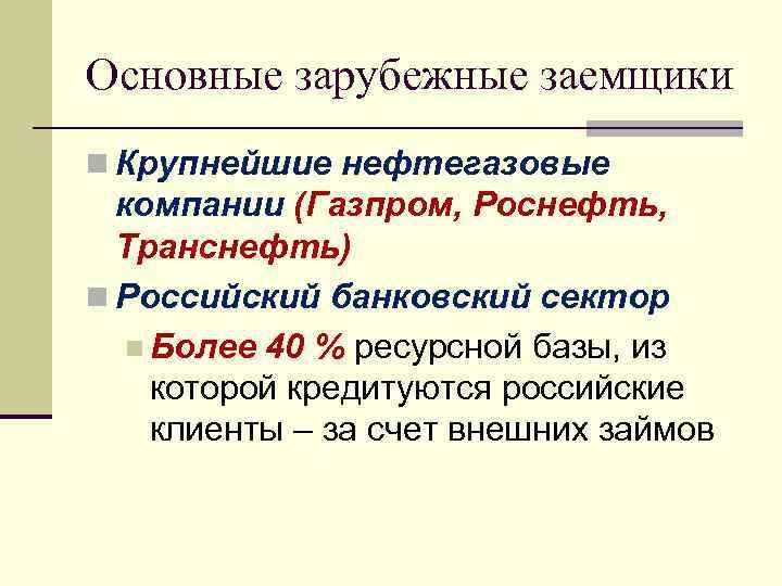 Основные зарубежные заемщики n Крупнейшие нефтегазовые компании (Газпром, Роснефть, Транснефть) n Российский банковский сектор