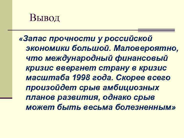 Вывод «Запас прочности у российской экономики большой. Маловероятно, что международный финансовый кризис ввергнет страну