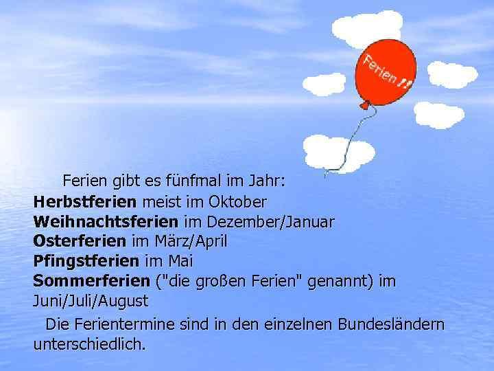 Ferien gibt es fünfmal im Jahr: Herbstferien meist im Oktober Weihnachtsferien im Dezember/Januar Osterferien
