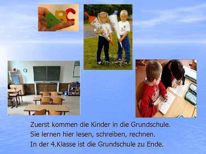 Zuerst kommen die Kinder in die Grundschule. Sie lernen hier lesen, schreiben, rechnen. In