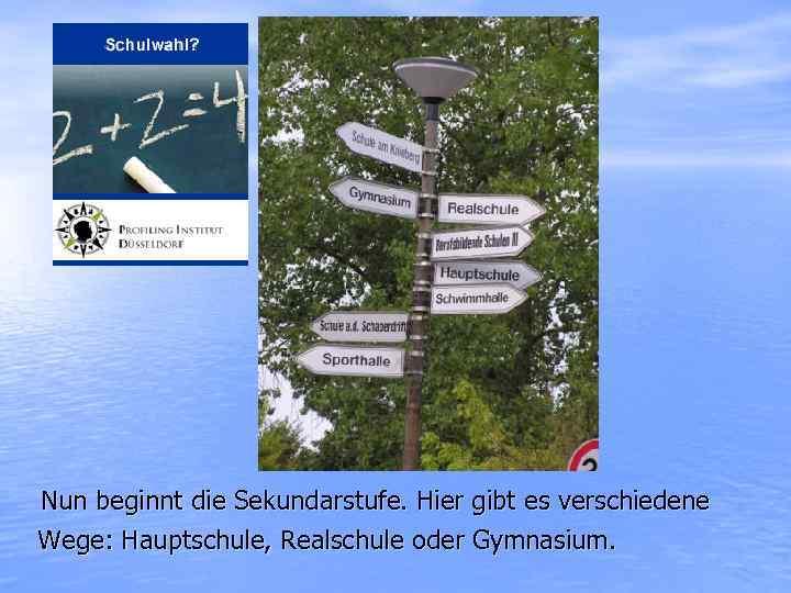 Nun beginnt die Sekundarstufe. Hier gibt es verschiedene Wege: Hauptschule, Realschule oder Gymnasium.