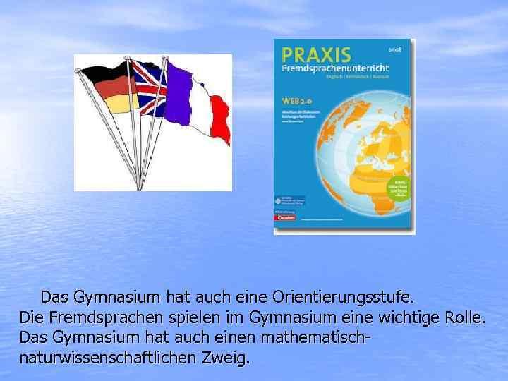 Das Gymnasium hat auch eine Orientierungsstufe. Die Fremdsprachen spielen im Gymnasium eine wichtige Rolle.