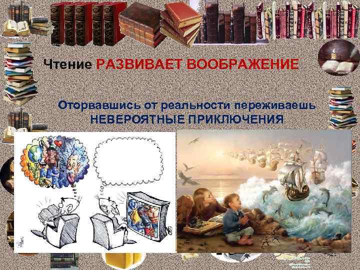 Чтение РАЗВИВАЕТ ВООБРАЖЕНИЕ Оторвавшись от реальности переживаешь НЕВЕРОЯТНЫЕ ПРИКЛЮЧЕНИЯ