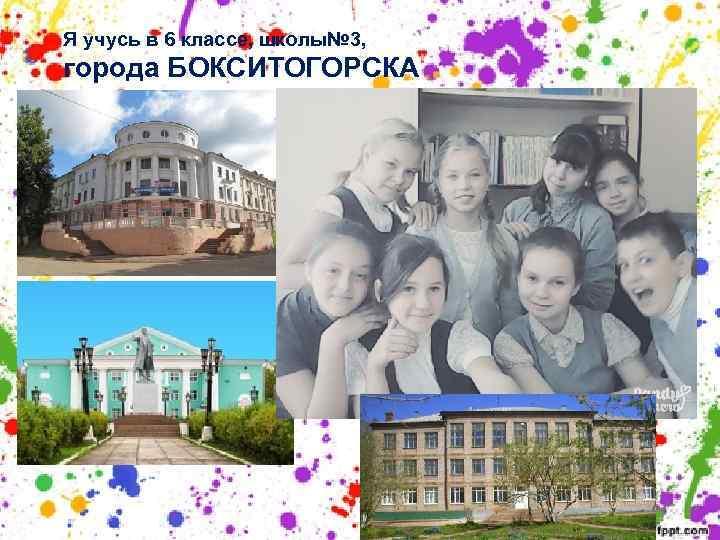 Я учусь в 6 классе, школы№ 3, города БОКСИТОГОРСКА