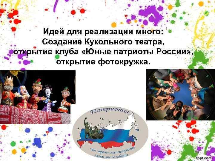 Идей для реализации много: Создание Кукольного театра, открытие клуба «Юные патриоты России» , открытие