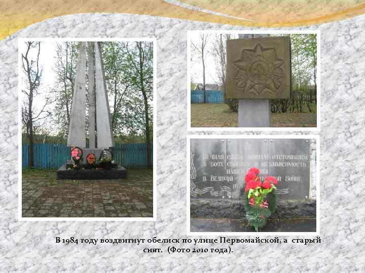 В 1984 году воздвигнут обелиск по улице Первомайской, а старый снят. (Фото 2010 года).