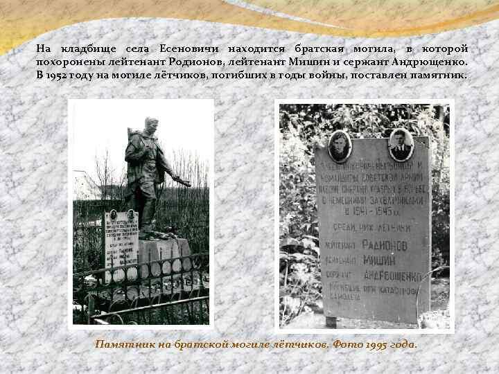 На кладбище села Есеновичи находится братская могила, в которой похоронены лейтенант Родионов, лейтенант Мишин