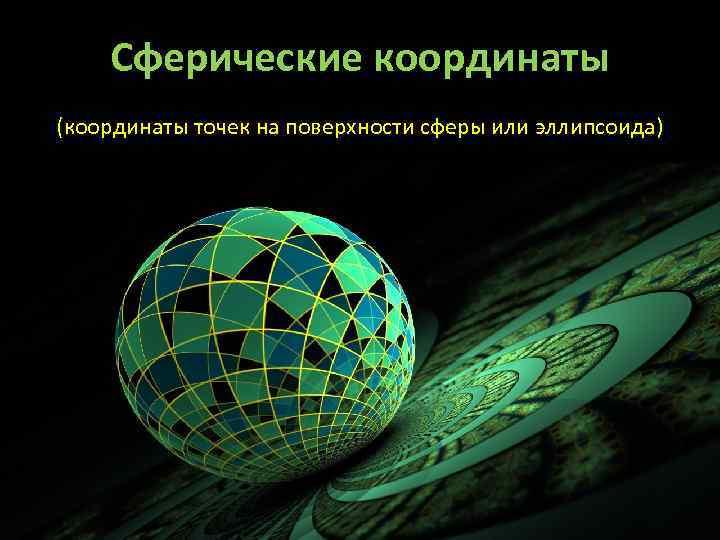 Сферические координаты (координаты точек на поверхности сферы или эллипсоида)