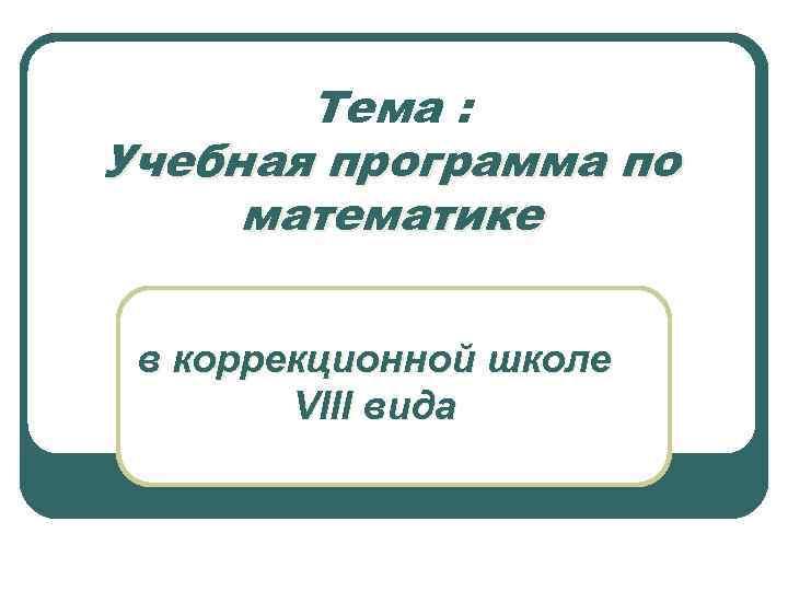Тема : Учебная программа по математике в коррекционной школе VIII вида