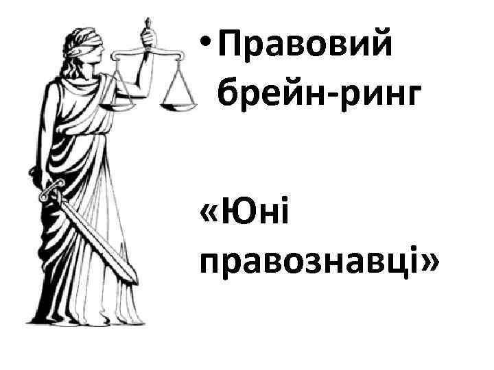 • Правовий брейн-ринг «Юні правознавці»