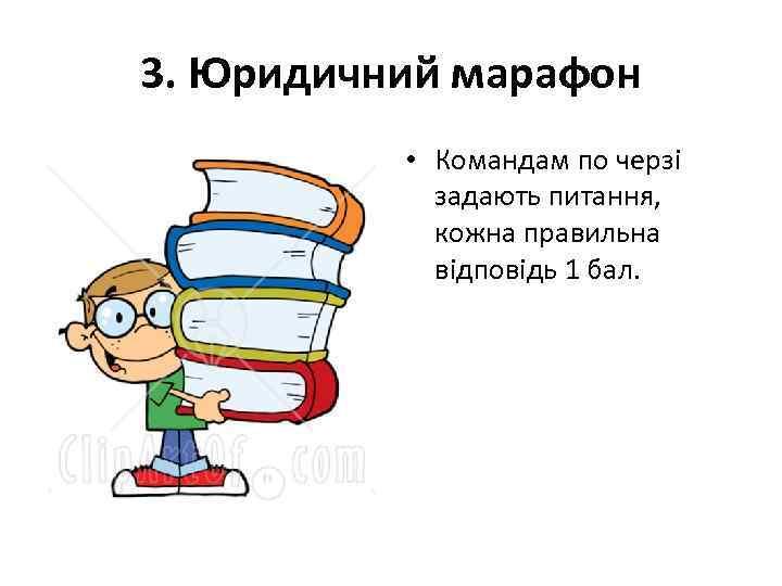 3. Юридичний марафон • Командам по черзі задають питання, кожна правильна відповідь 1 бал.