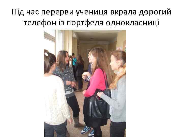 Під час перерви учениця вкрала дорогий телефон із портфеля однокласниці