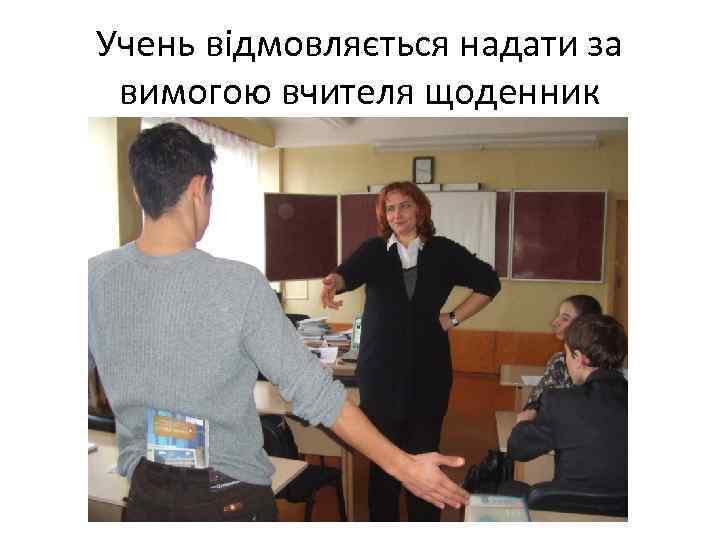 Учень відмовляється надати за вимогою вчителя щоденник