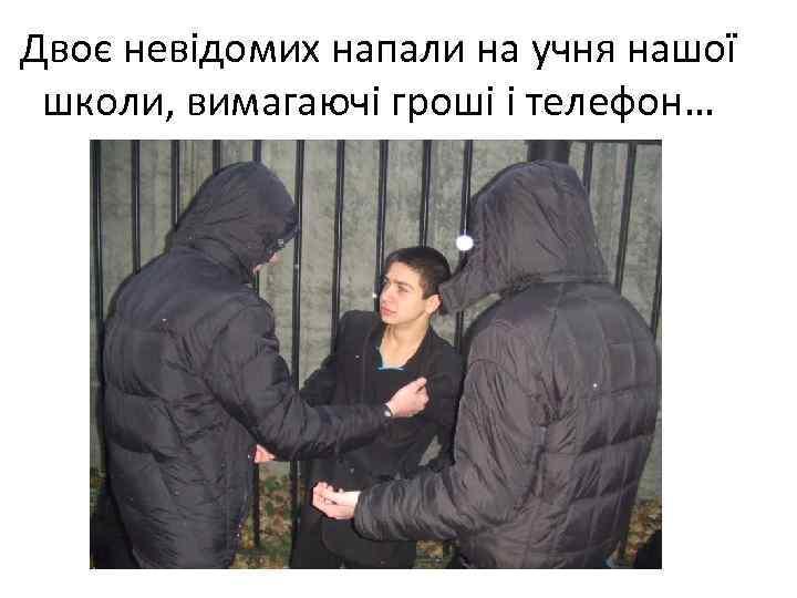 Двоє невідомих напали на учня нашої школи, вимагаючі гроші і телефон…