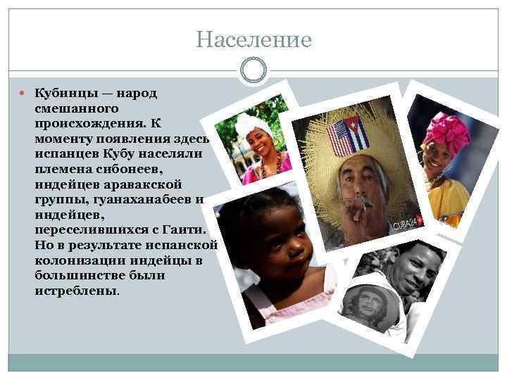 Население Кубинцы — народ смешанного происхождения. К моменту появления здесь испанцев Кубу населяли племена