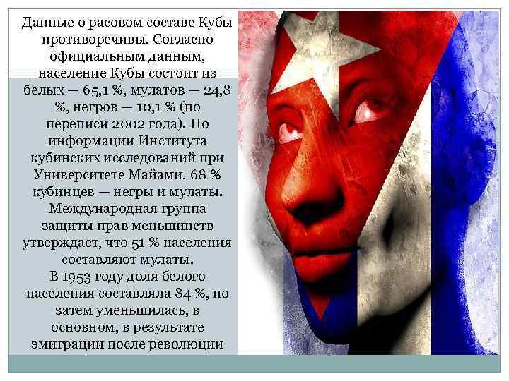 Данные о расовом составе Кубы противоречивы. Согласно официальным данным, население Кубы состоит из белых