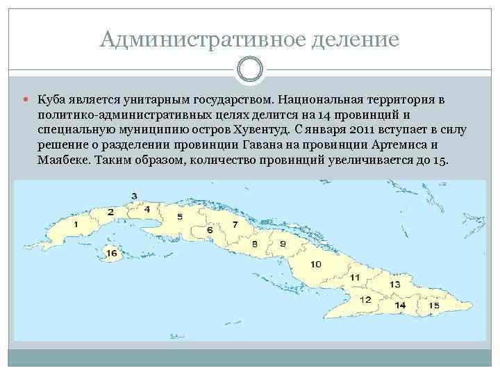 Административное деление Куба является унитарным государством. Национальная территория в политико-административных целях делится на 14