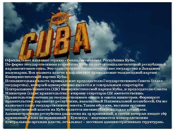 Официальное название страны - Социалистическая Республика Куба. По форме государственного устройства Куба является социалистической