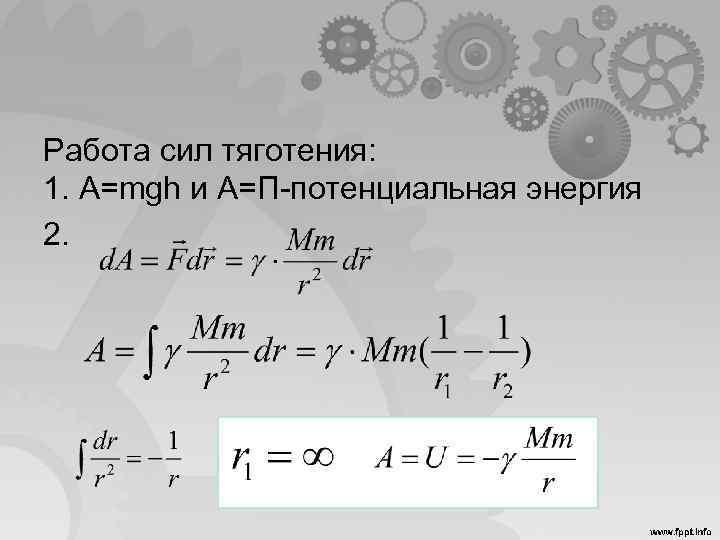 Работа сил тяготения: 1. A=mgh и A=П-потенциальная энергия 2.