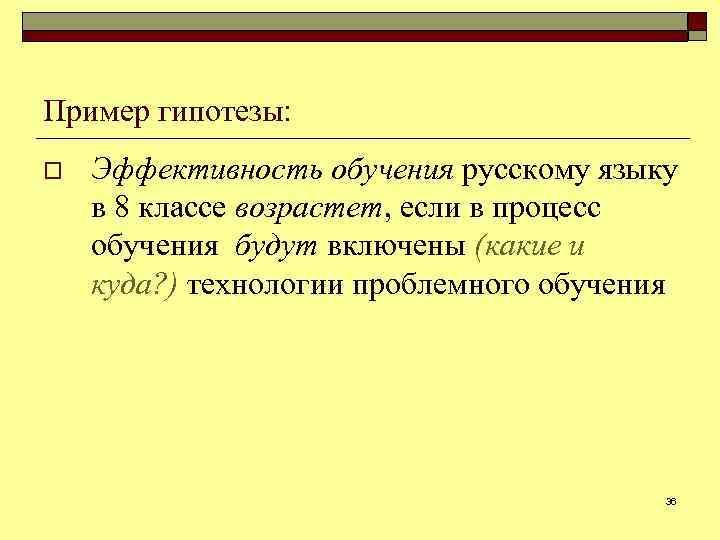 Пример гипотезы: o Эффективность обучения русскому языку в 8 классе возрастет, если в процесс