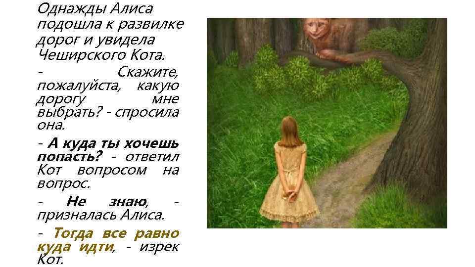 Однажды Алиса подошла к развилке дорог и увидела Чеширского Кота. Скажите, пожалуйста, какую дорогу