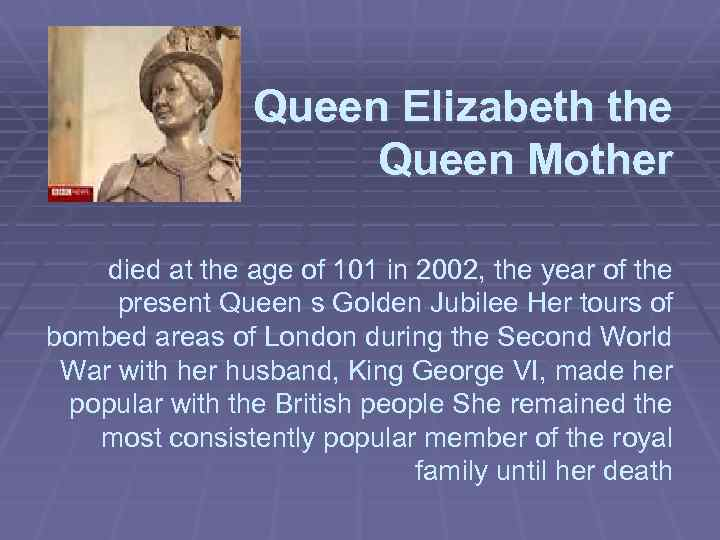 Queen Elizabeth the Queen Mother died at the age of 101 in 2002, the