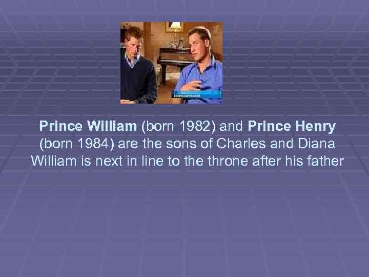Prince William (born 1982) and Prince Henry (born 1984) are the sons of Charles