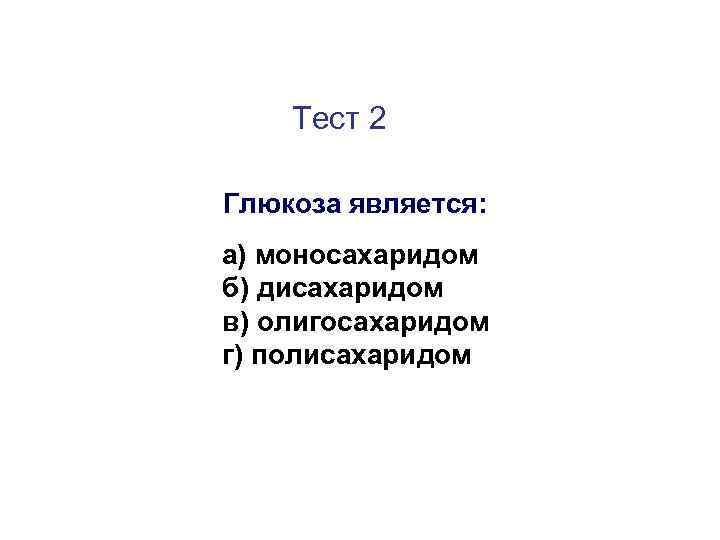 Тест 2 Глюкоза является: а) моносахаридом б) дисахаридом в) олигосахаридом г) полисахаридом