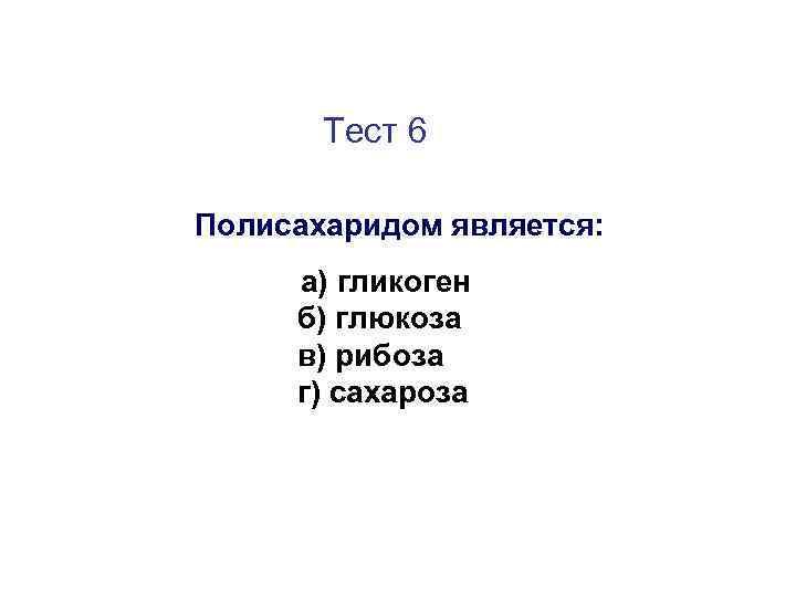 Тест 6 Полисахаридом является: а) гликоген б) глюкоза в) рибоза г) сахароза