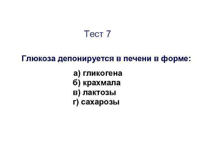 Тест 7 Глюкоза депонируется в печени в форме: а) гликогена б) крахмала в) лактозы