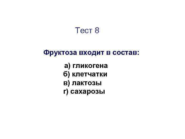Тест 8 Фруктоза входит в состав: а) гликогена б) клетчатки в) лактозы г) сахарозы