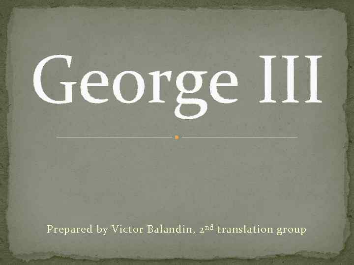 George III Prepared by Victor Balandin, 2 nd translation group