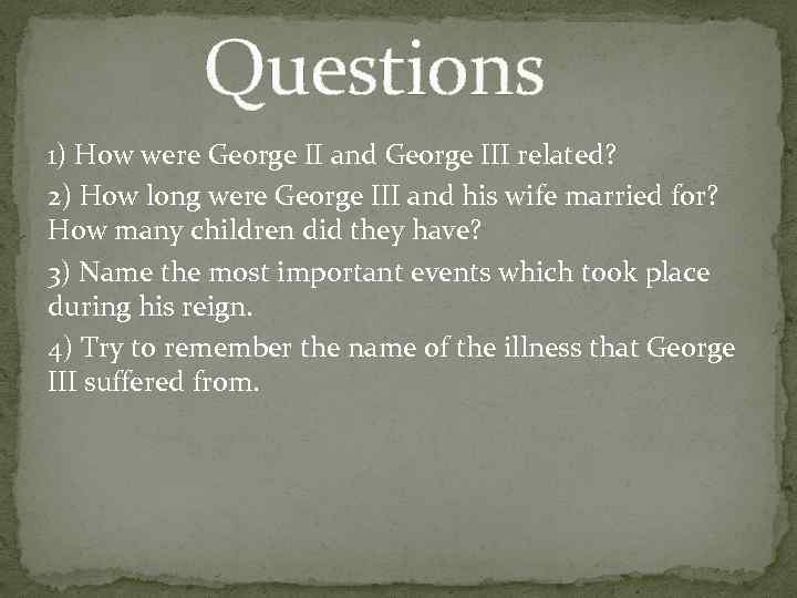 Questions 1) How were George II and George III related? 2) How long were