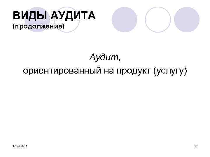 ВИДЫ АУДИТА (продолжение) Аудит, ориентированный на продукт (услугу) 17. 02. 2018 17