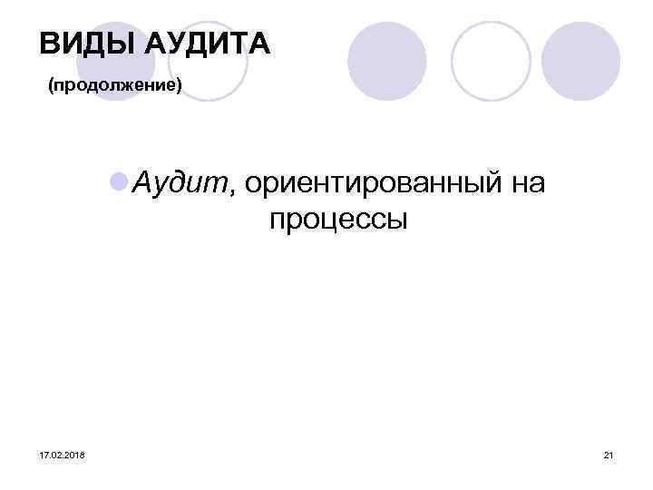 ВИДЫ АУДИТА (продолжение) l Аудит, ориентированный на процессы 17. 02. 2018 21
