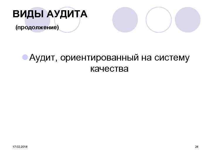 ВИДЫ АУДИТА (продолжение) l Аудит, ориентированный на систему качества 17. 02. 2018 24