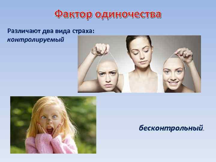 Фактор одиночества Различают два вида страха: контролируемый бесконтрольный.