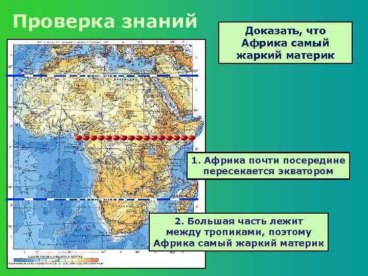 Проверка знаний Доказать, что Африка самый жаркий материк 1. Африка почти посередине пересекается экватором