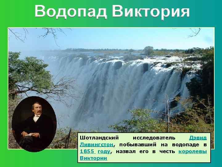 Шотландский исследователь Дэвид Ливингстон, побывавший на водопаде в 1855 году, назвал его в честь