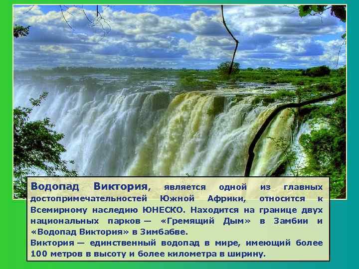 Водопад Виктория, является одной из главных достопримечательностей Южной Африки, относится к Всемирному наследию ЮНЕСКО.