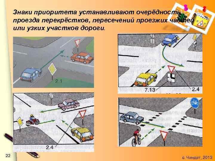 Знаки приоритета устанавливают очерёдность проезда перекрёстков, пересечений проезжих частей или узких участков дороги. 22